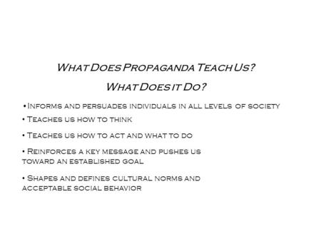 What Does Propaganda Teach Us? What Does it Do? Informs and persuades individuals in all levels of society Teaches us how to think Teaches us how to act.
