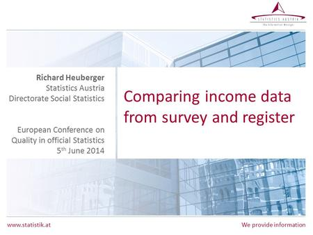 Www.statistik.at We provide information Comparing income data from survey and register Richard Heuberger Statistics Austria Directorate Social Statistics.