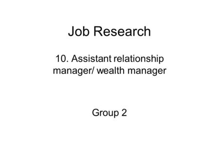 Job Research 10. Assistant relationship manager/ wealth manager Group 2.