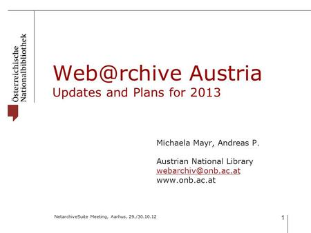 NetarchiveSuite Meeting, Aarhus, 29./30.10.12 1 Austria Updates and Plans for 2013 Michaela Mayr, Andreas P. Austrian National Library