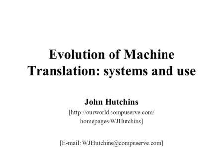 Evolution of Machine Translation: systems and use John Hutchins [http://ourworld.compuserve.com/ homepages/WJHutchins] [