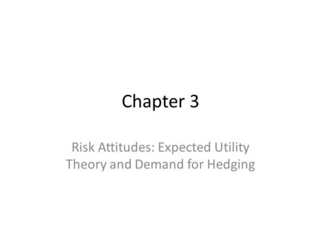 Chapter 3 Risk Attitudes: Expected Utility Theory and Demand for Hedging.