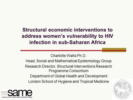 Structural economic interventions to address women's vulnerability to HIV infection in sub-Saharan Africa Charlotte Watts Ph.D. Head, Social and Mathematical.