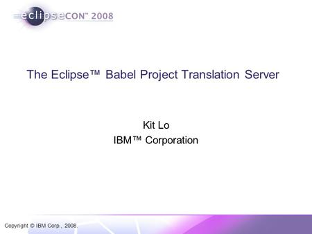 Copyright © IBM Corp., 2008. The Eclipse™ Babel Project Translation Server Kit Lo IBM™ Corporation.