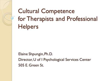 Cultural Competence for Therapists and Professional Helpers Elaine Shpungin, Ph.D. Director, U of I Psychological Services Center 505 E. Green St.