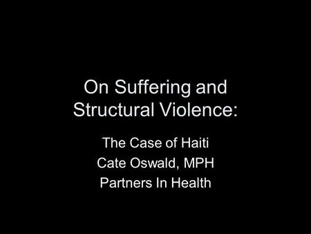On Suffering and Structural Violence: The Case of Haiti Cate Oswald, MPH Partners In Health.