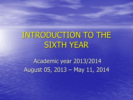 INTRODUCTION TO THE SIXTH YEAR Academic year 2013/2014 Academic year 2013/2014 August 05, 2013 – May 11, 2014.