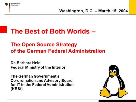 The Best of Both Worlds – The Open Source Strategy of the German Federal Administration Dr. Barbara Held Federal Ministry of the Interior The German Government's.