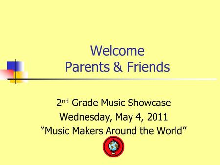 "Welcome Parents & Friends 2 nd Grade Music Showcase Wednesday, May 4, 2011 ""Music Makers Around the World"""