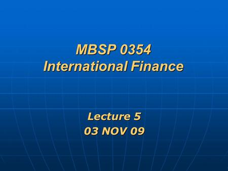 MBSP 0354 International Finance Lecture 5 03 NOV 09.