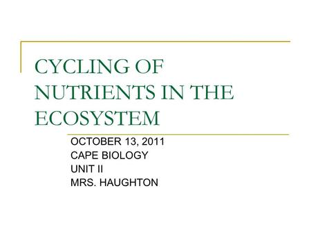 CYCLING OF NUTRIENTS IN THE ECOSYSTEM OCTOBER 13, 2011 CAPE BIOLOGY UNIT II MRS. HAUGHTON.