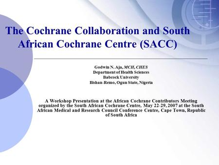 The Cochrane Collaboration and South African Cochrane Centre (SACC) Godwin N. Aja, MCH, CHES Department of Health Sciences Babcock University Ilishan-Remo,