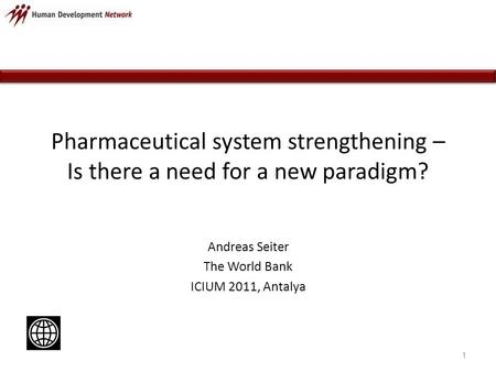 Pharmaceutical system strengthening – Is there a need for a new paradigm? Andreas Seiter The World Bank ICIUM 2011, Antalya 1.