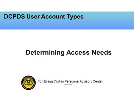 Fort Bragg Civilian Personnel Advisory Center June 2014 DCPDS User Account Types Determining Access Needs.