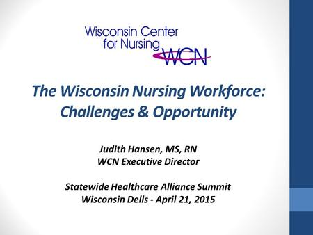 Judith Hansen, MS, RN WCN Executive Director Statewide Healthcare Alliance Summit Wisconsin Dells - April 21, 2015 The Wisconsin Nursing Workforce: Challenges.