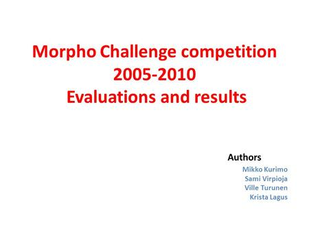 Morpho Challenge competition 2005-2010 Evaluations and results Authors Mikko Kurimo Sami Virpioja Ville Turunen Krista Lagus.