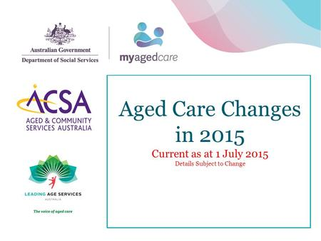 Aged Care Changes in 2015 Current as at 1 July 2015 Details Subject to Change 1.