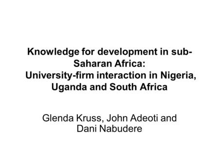 Knowledge for development in sub- Saharan Africa: University-firm interaction in Nigeria, Uganda and South Africa Glenda Kruss, John Adeoti and Dani Nabudere.