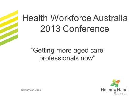 """Getting more aged care professionals now"" helpinghand.org.au Health Workforce Australia 2013 Conference."
