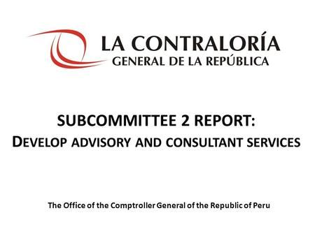 SUBCOMMITTEE 2 REPORT: D EVELOP ADVISORY AND CONSULTANT SERVICES The Office of the Comptroller General of the Republic of Peru.