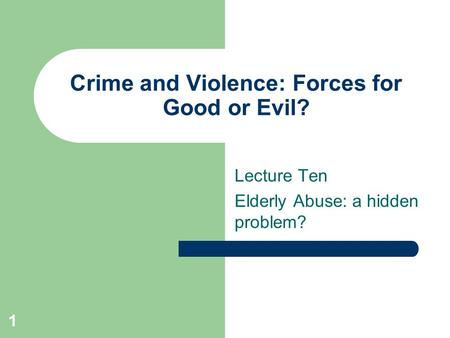 1 Crime and Violence: Forces for Good or Evil? Lecture Ten Elderly Abuse: a hidden problem?