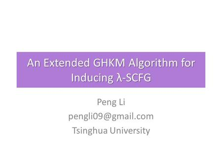 An Extended GHKM Algorithm for Inducing λ-SCFG Peng Li Tsinghua University.