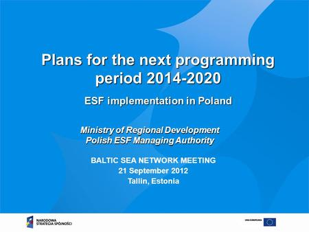 Plans for the next programming period 2014-2020 ESF implementation in Poland Ministry of Regional Development Polish ESF Managing Authority BALTIC SEA.