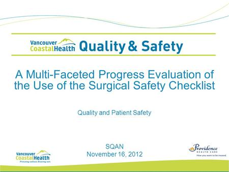A Multi-Faceted Progress Evaluation of the Use of the Surgical Safety Checklist SQAN November 16, 2012 Quality and Patient Safety.