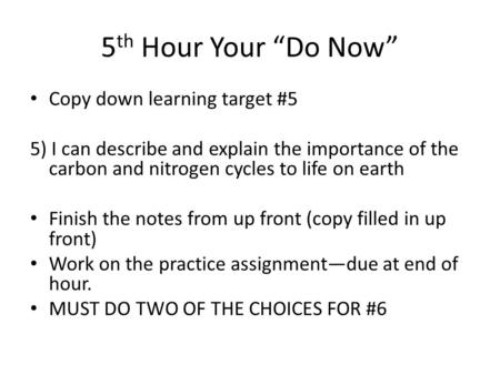 "5 th Hour Your ""Do Now"" Copy down learning target #5 5) I can describe and explain the importance of the carbon and nitrogen cycles to life on earth Finish."