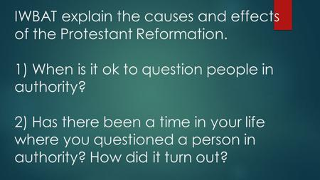 IWBAT explain the causes and effects of the Protestant Reformation. 1) When is it ok to question people in authority? 2) Has there been a time in your.