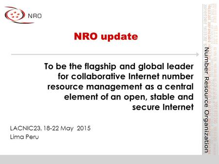 NRO update LACNIC23, 18-22 May 2015 Lima Peru To be the flagship and global leader for collaborative Internet number resource management as a central element.