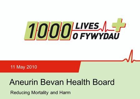Aneurin Bevan Health Board 11 May 2010 Reducing Mortality and Harm.