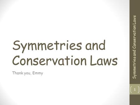 Symmetries and Conservation Laws Thank you, Emmy 1 Symmetries and Conservation Laws.