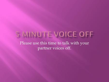 Please use this time to talk with your partner voices off.