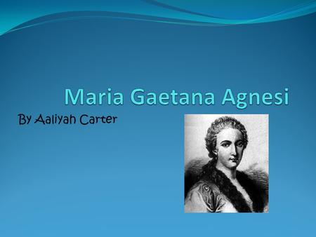 By Aaliyah Carter. Maria Gaetana Agnesi was born in Milan, Italy. Her father was Pietro Agnesi. She is the oldest out of 21 children. Maria Gaetana Agnesi.
