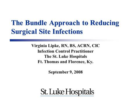 The Bundle Approach to Reducing Surgical Site Infections Virginia Lipke, RN, BS, ACRN, CIC Infection Control Practitioner The St. Luke Hospitals Ft. Thomas.