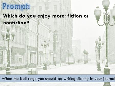 When the bell rings you should be writing silently in your journal. Which do you enjoy more: fiction or nonfiction?
