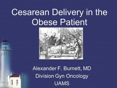 Cesarean Delivery in the Obese Patient Alexander F. Burnett, MD Division Gyn Oncology UAMS.