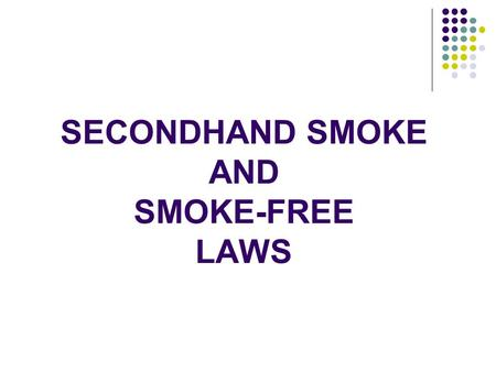 SECONDHAND SMOKE AND SMOKE-FREE LAWS. Nothing Kills Like Tobacco Cigarettes Alcohol 2 nd Hand Smoke Car Accidents Suicide AIDS Homicides 430,000 105,095.