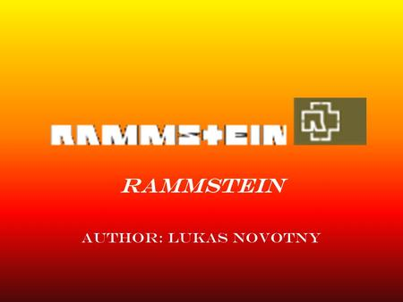 RAMMSTEIN author: lukas novotny. History of Rammstein ∙Band was constituted by RICHARD KRUSPE in 1993. ∙Band have name as per German town Ramstein.