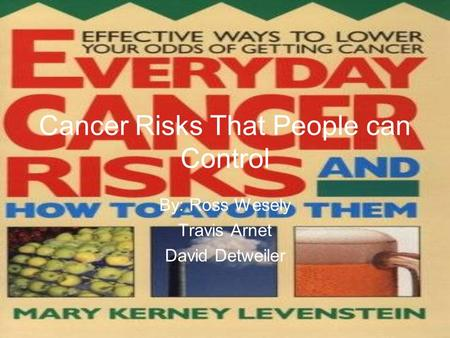 Cancer Risks That People can Control By: Ross Wesely Travis Arnet David Detweiler.