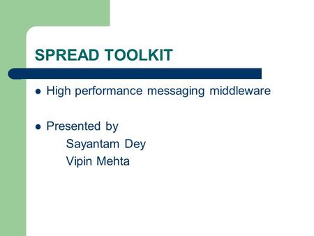 SPREAD TOOLKIT High performance messaging middleware Presented by Sayantam Dey Vipin Mehta.