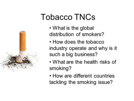 Tobacco TNCs What is the global distribution of smokers? How does the tobacco industry operate and why is it such a big business? What are the health risks.