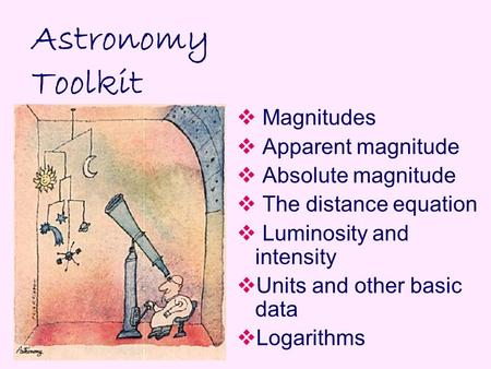 Astronomy Toolkit  Magnitudes  Apparent magnitude  Absolute magnitude  The distance equation  Luminosity and intensity  Units and other basic data.