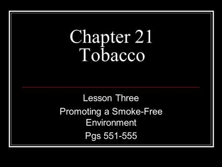 Chapter 21 Tobacco Lesson Three Promoting a Smoke-Free Environment Pgs 551-555.