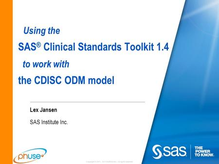 Copyright © 2011, SAS Institute Inc. All rights reserved. Using the SAS ® Clinical Standards Toolkit 1.4 to work with the CDISC ODM model Lex Jansen SAS.