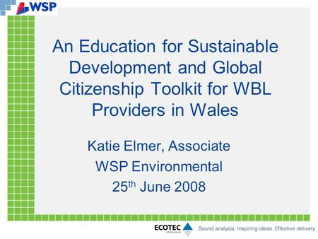An Education for Sustainable Development and Global Citizenship Toolkit for WBL Providers in Wales Katie Elmer, Associate WSP Environmental 25 th June.