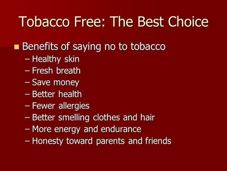 Tobacco Free: The Best Choice Benefits of saying no to tobacco Benefits of saying no to tobacco –Healthy skin –Fresh breath –Save money –Better health.