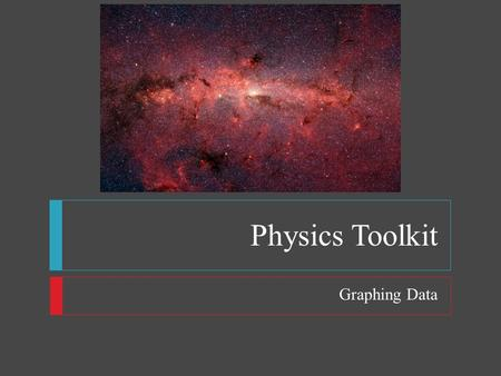 Physics Toolkit Graphing Data. Physics Toolkit  Objectives  Graph the relationship between independent and dependent variables  Interpret graphs 