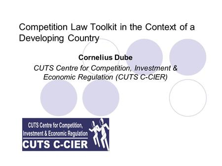 Competition Law Toolkit in the Context of a Developing Country Cornelius Dube CUTS Centre for Competition, Investment & Economic Regulation (CUTS C-CIER)